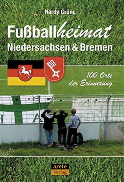 Fußballheimat Niedersachsen & Bremen: 100 Orte der Erinnerung