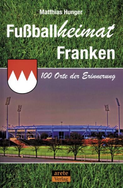 Fußballheimat Franken: 100 Orte der Erinnerung