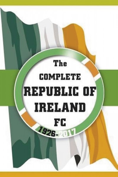 The Complete Republic Of Ireland FC 1926-2017
